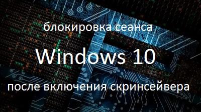 Блокировка сеанса Windows 10 после включения скринсейвера