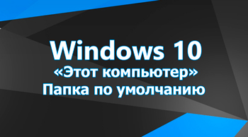 «Этот компьютер» - папка по умолчанию в Windows 10