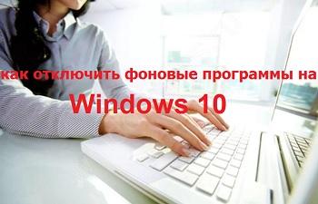 Как отключить фоновые программы на Windows 10?