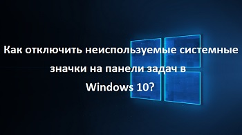 Как отключить неиспользуемые системные значки на панели задач в Windows 10?
