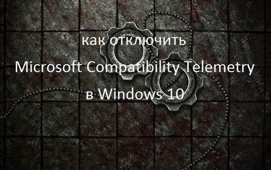 How to disable Microsoft Compatibility Telemetry in Windows 10
