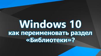 Как переименовать раздел «Библиотеки» в Windows 10?