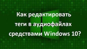 Как редактировать теги в аудиофайлах средствами Windows 10?