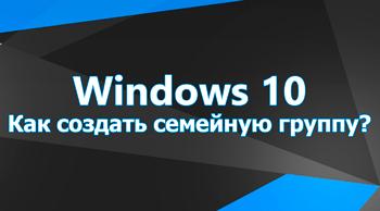 Как создать семейную группу в Windows 10?