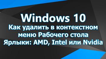 Как удалить в контекстном меню Рабочего стола Ярлыки: AMD, Intel или Nvidia?