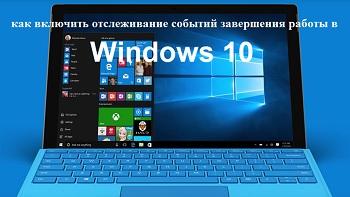 Как включить «Отслеживание событий завершения работы» в Windows 10?
