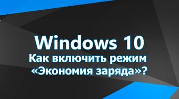Как включить режим Экономия заряда в Windows 10?