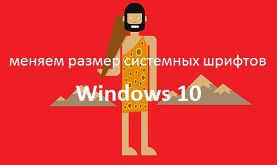 Меняем размер системных шрифтов Windows 10
