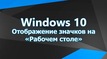 Отображение значков на «Рабочем столе» в Windows 10