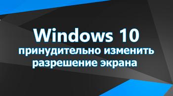 Принудительно изменить разрешение экрана Windows 10