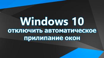Windows 10 - отключить автоматическое прилипание окон