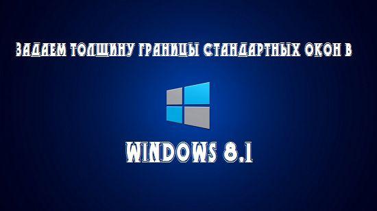 Задаем толщину границы стандартных окон в Windows 8.1